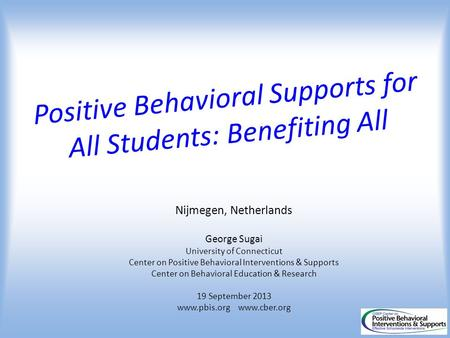 Positive Behavioral Supports for All Students: Benefiting All Nijmegen, Netherlands George Sugai University of Connecticut Center on Positive Behavioral.