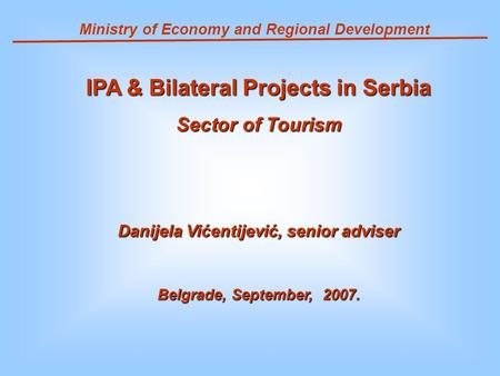 Ministry of Economy and Regional Development IPA & Bilateral Projects in Serbia Sector of Tourism Danijela Vićentijević, senior adviser Belgrade, September,