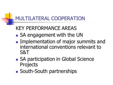 MULTILATERAL COOPERATION KEY PERFORMANCE AREAS SA engagement with the UN Implementation of major summits and international conventions relevant to S&T.