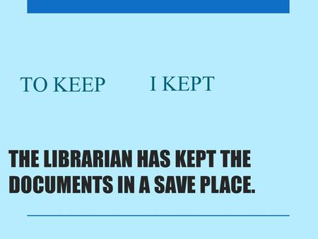 THE LIBRARIAN HAS KEPT THE DOCUMENTS IN A SAVE PLACE. TO KEEP I KEPT.