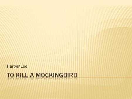 Harper Lee.  Published in 1960  Events took place in the 1930s  Takes place in Maycomb, Alabama  Main character, Scout, is autobiographical; as is.