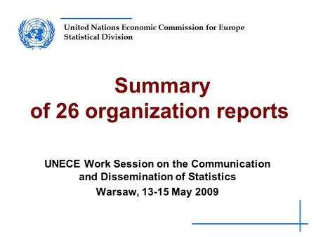 United Nations Economic Commission for Europe Statistical Division Summary of 26 organization reports UNECE Work Session on the Communication and Dissemination.