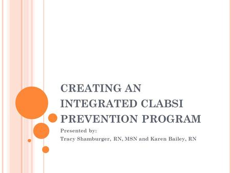 CREATING AN INTEGRATED CLABSI PREVENTION PROGRAM Presented by: Tracy Shamburger, RN, MSN and Karen Bailey, RN.