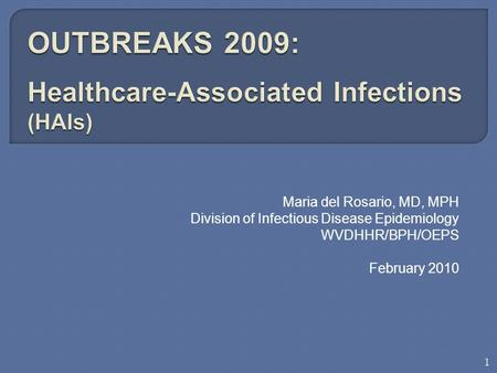Maria del Rosario, MD, MPH Division of Infectious Disease Epidemiology WVDHHR/BPH/OEPS February 2010 1.