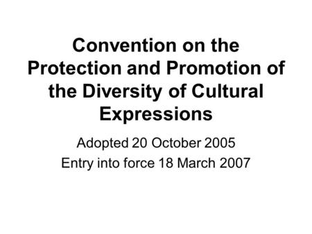 Convention on the Protection and Promotion of the Diversity of Cultural Expressions Adopted 20 October 2005 Entry into force 18 March 2007.