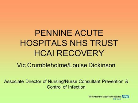 PENNINE ACUTE HOSPITALS NHS TRUST HCAI RECOVERY Vic Crumbleholme/Louise Dickinson Associate Director of Nursing/Nurse Consultant Prevention & Control of.