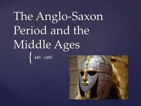 { The Anglo-Saxon Period and the Middle Ages 449 - 1485.