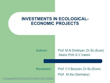 INVESTMENTS IN ECOLOGICAL- ECONOMIC PROJECTS Authors:Prof. M.N.Dmitriyev, Dr.Sc.(Econ) Assoc.Prof. A.V.Ivanov Reviewers:Prof. V.V.Buzyrev, Dr.Sc.(Econ)