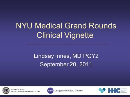 NYU Medical Grand Rounds Clinical Vignette Lindsay Innes, MD PGY2 September 20, 2011 U NITED S TATES D EPARTMENT OF V ETERANS A FFAIRS.
