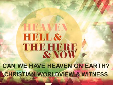 CAN WE HAVE HEAVEN ON EARTH? CHRISTIAN WORLDVIEW & WITNESS.