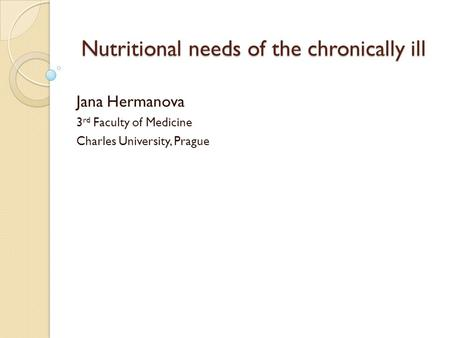 Nutritional needs of the chronically ill Nutritional needs of the chronically ill Jana Hermanova 3 rd Faculty of Medicine Charles University, Prague.