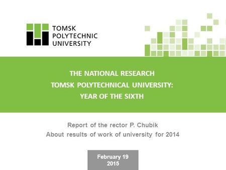February 19 2015 Report of the rector P. Chubik About results of work of university for 2014 THE NATIONAL RESEARCH TOMSK POLYTECHNICAL UNIVERSITY: YEAR.