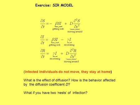 Exercise: SIR MODEL (Infected individuals do not move, they stay at home) What is the effect of diffusion? How is the behavior affected by the diffusion.