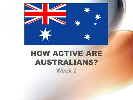 HOW ACTIVE ARE AUSTRALIANS? Week 2. What you need to know Current activity levels of Australians Activity levels of adults and children Methods of measuring.