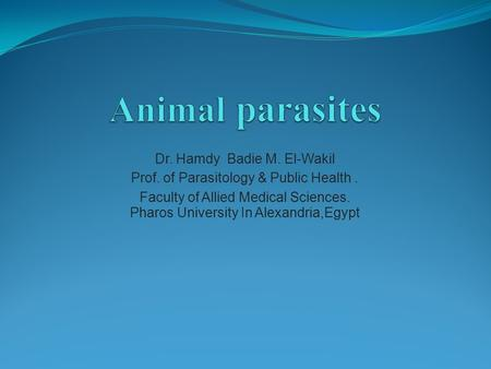 Dr. Hamdy Badie M. El-Wakil Prof. of Parasitology & Public Health. Faculty of Allied Medical Sciences. Pharos University In Alexandria,Egypt.