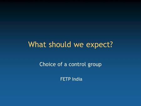 What should we expect? Choice of a control group FETP India.