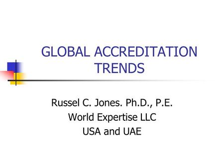 GLOBAL ACCREDITATION TRENDS Russel C. Jones. Ph.D., P.E. World Expertise LLC USA and UAE.