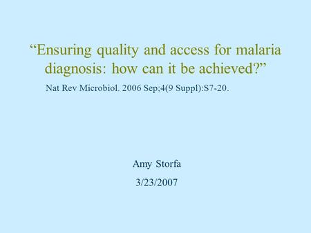 """Ensuring quality and access for malaria diagnosis: how can it be achieved?"" Nat Rev Microbiol. 2006 Sep;4(9 Suppl):S7-20. Amy Storfa 3/23/2007."