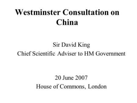 Westminster Consultation on China Sir David King Chief Scientific Adviser to HM Government 20 June 2007 House of Commons, London.