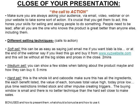 "CLOSE OF YOUR PRESENTATION: ""the call to ACTION"" Make sure you are always asking your audience, via email, video, webinar or on your website to take some."