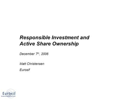 Responsible Investment and Active Share Ownership December 7 th, 2006 Matt Christensen Eurosif.