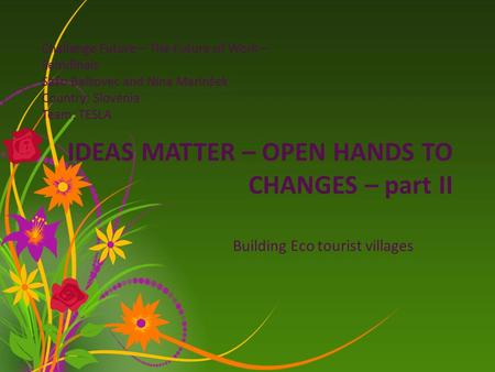 IDEAS MATTER – OPEN HANDS TO CHANGES – part II Building Eco tourist villages Challange Future – The Future of Work – Semifinals Sašo Balkovec and Nina.