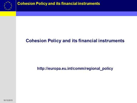 10/13/2015 1 Cohesion Policy and its financial instruments Cohesion Policy and its financial instruments