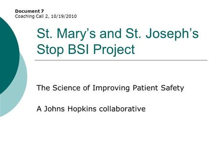 St. Mary's and St. Joseph's Stop BSI Project The Science of Improving Patient Safety A Johns Hopkins collaborative Document 7 Coaching Call 2, 10/19/2010.