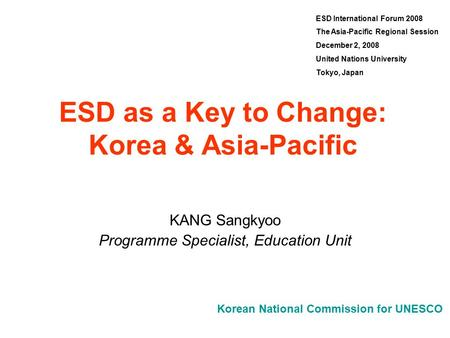 Korean National Commission for UNESCO ESD as a Key to Change: Korea & Asia-Pacific KANG Sangkyoo Programme Specialist, Education Unit ESD International.