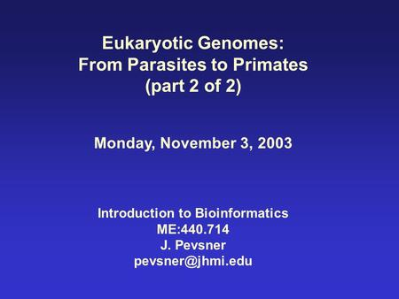 Eukaryotic Genomes: From Parasites to Primates (part 2 of 2) Monday, November 3, 2003 Introduction to Bioinformatics ME:440.714 J. Pevsner