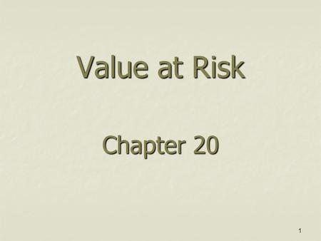 "1 Value at Risk Chapter 20. 2 The Question Being Asked in VaR ""What loss level is such that we are X % confident it will not be exceeded in N business."