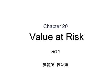 Value at Risk Chapter 20 Value at Risk part 1 資管所 陳竑廷.