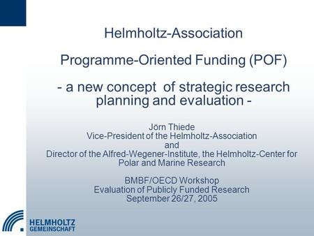 Helmholtz-Association Programme-Oriented Funding (POF) - a new concept of strategic research planning and evaluation - Jörn Thiede Vice-President of the.