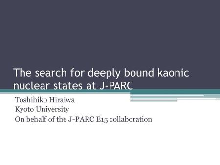The search for deeply bound kaonic nuclear states at J-PARC Toshihiko Hiraiwa Kyoto University On behalf of the J-PARC E15 collaboration.