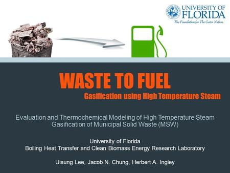 WASTE TO FUEL Evaluation and Thermochemical Modeling of High Temperature Steam Gasification of Municipal Solid Waste (MSW) University of Florida Boiling.