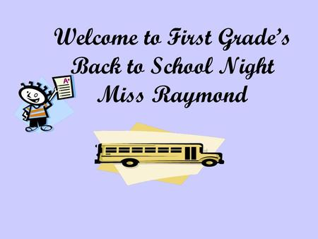 Welcome to First Grade's Back to School Night Miss Raymond.