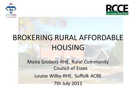 BROKERING RURAL AFFORDABLE HOUSING Moira Groborz-RHE, Rural Community Council of Essex Louise Wilby-RHE, Suffolk ACRE 7th July 2011.