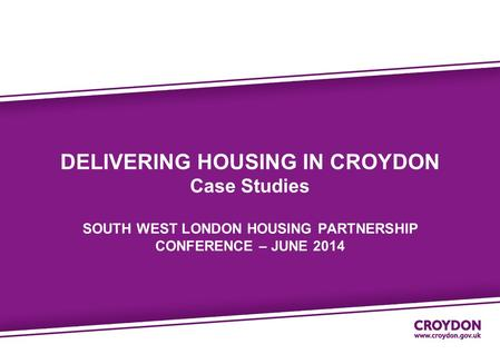 DELIVERING HOUSING IN CROYDON Case Studies SOUTH WEST LONDON HOUSING PARTNERSHIP CONFERENCE – JUNE 2014.