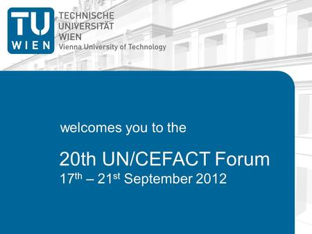 20th UN/CEFACT Forum 17 th – 21 st September 2012 welcomes you to the.