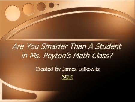 Are You Smarter Than A Student in Ms. Peyton's Math Class? Created by James Lefkowitz Start Created by James Lefkowitz Start.