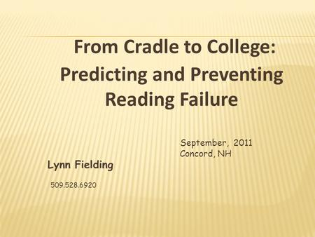 September, 2011 Concord, NH Lynn Fielding 509.528.6920 From Cradle to College: Predicting and Preventing Reading Failure.