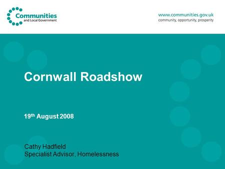 Cornwall Roadshow 19 th August 2008 Cathy Hadfield Specialist Advisor, Homelessness.
