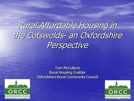 Rural Affordable Housing in the Cotswolds- an Oxfordshire Perspective Tom McCulloch Rural Housing Enabler Oxfordshire Rural Community Council.