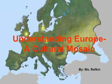 Understanding Europe- A Cultural Mosaic By: Ms. Refkin.