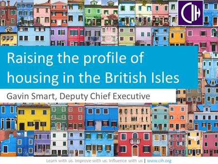 Learn with us. Improve with us. Influence with us | www.cih.org Raising the profile of housing in the British Isles Gavin Smart, Deputy Chief Executive.