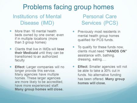Problems facing group homes Institutions of Mental Disease (IMD) More than 16 mental health beds owned by one owner, even if in multiple locations (more.
