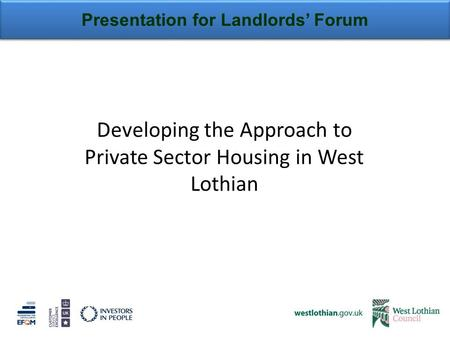 Presentation for Landlords' Forum Developing the Approach to Private Sector Housing in West Lothian.