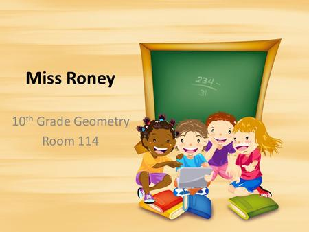 Miss Roney 10 th Grade Geometry Room 114. Table <strong>of</strong> Contents 1.IntroductionIntroduction 2.Rules <strong>and</strong> Class StructureRules <strong>and</strong> Class Structure 3.ProceduresProcedures.