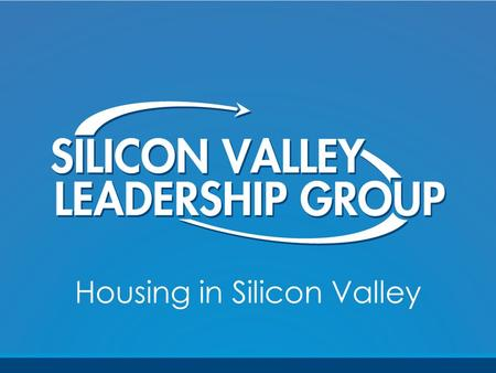 Housing in Silicon Valley. Overview 1.What is Silicon Valley? 2.Why is the business community engaged in housing? 3.What have we done? 4.What's on the.
