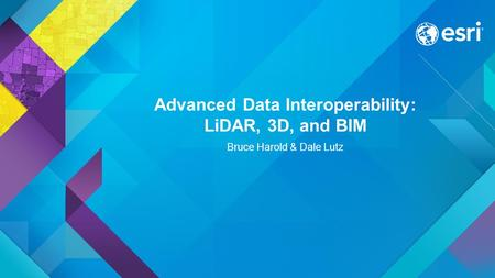Advanced Data Interoperability: LiDAR, 3D, and BIM Bruce Harold & Dale Lutz.
